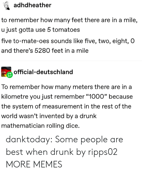 """deutschland: adhdheather  to remember how many feet there are in a mile,  u just gotta use 5 tomatoes  five to-mate-oes sounds like five, two, eight, O  and there's 5280 feet in a mile  official-deutschland  To remember how many meters there are in a  kilometre you just remember """"1000"""" because  the system of measurement in the rest of the  world wasn't invented by a drunk  mathematician rolling dice. danktoday:  Some people are best when drunk by ripps02 MORE MEMES"""
