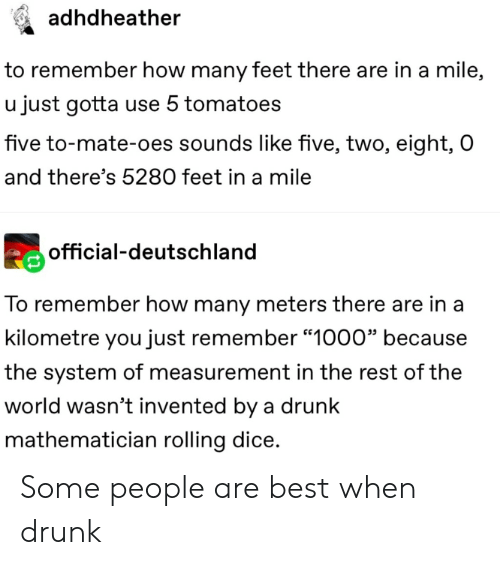 """deutschland: adhdheather  to remember how many feet there are in a mile,  u just gotta use 5 tomatoes  five to-mate-oes sounds like five, two, eight, O  and there's 5280 feet in a mile  official-deutschland  To remember how many meters there are in a  kilometre you just remember """"1000"""" because  the system of measurement in the rest of the  world wasn't invented by a drunk  mathematician rolling dice. Some people are best when drunk"""