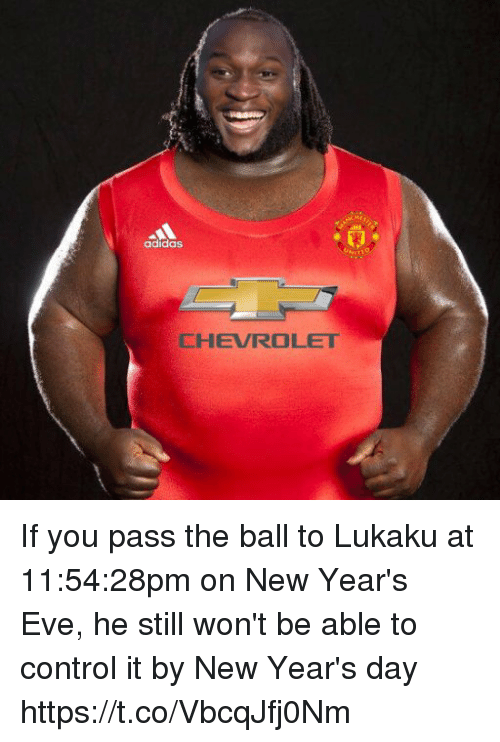 Lukaku: adidas  CHEVROLET If you pass the ball to Lukaku at 11:54:28pm on New Year's Eve, he still won't be able to control it by New Year's day https://t.co/VbcqJfj0Nm