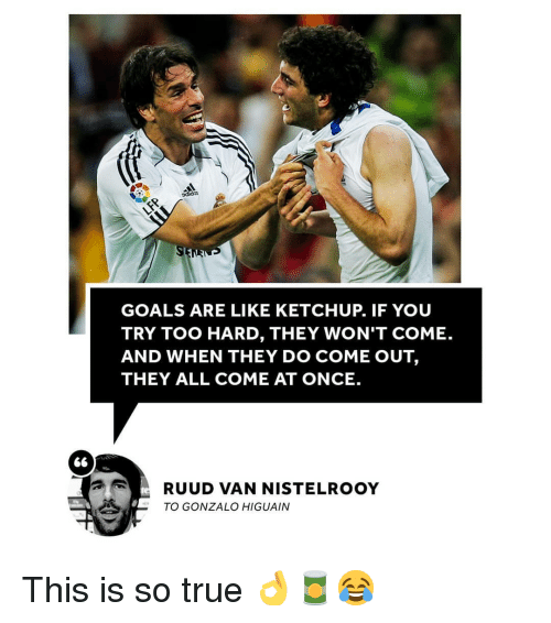 higuain: adidas  GOALS ARE LIKE KETCHUP. IF YOU  TRY TOO HARD, THEY WON'T COME.  AND WHEN THEY DO COME OUT,  THEY ALL COME AT ONCE.  RUUD VAN NISTELROOY  TO GONZALO HIGUAIN This is so true 👌🥫😂