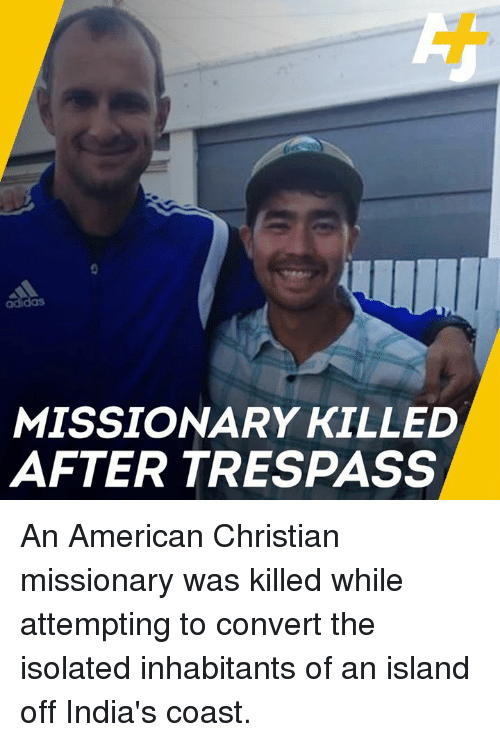 missionary: adidas  MISSIONARY KILLED  AFTER TRESPASS An American Christian missionary was killed while attempting to convert the isolated inhabitants of an island off India's coast.
