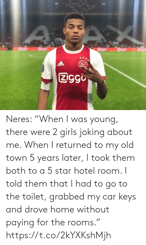 "town: adidas  Ziggi Neres: ""When I was young, there were 2 girls joking about me. When I returned to my old town 5 years later, I took them both to a 5 star hotel room. I told them that I had to go to the toilet, grabbed my car keys and drove home without paying for the rooms."" https://t.co/2kYXKshMjh"