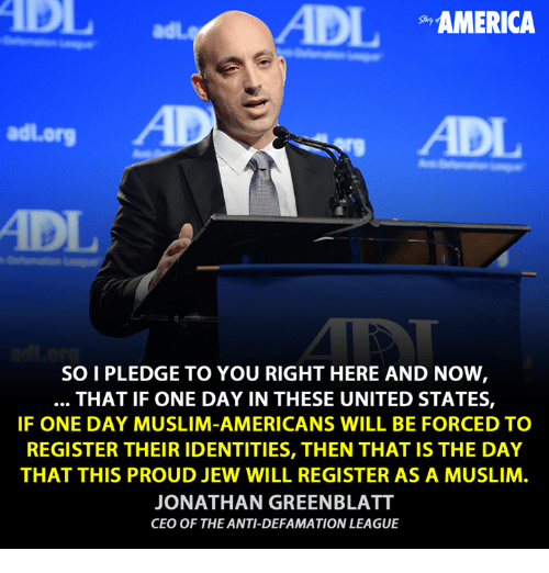 Defamation: ADIL  AMERICA  adl org  SOI PLEDGE TO YOU RIGHT HERE AND NOW  THAT IF ONE DAY IN THESE UNITED STATES,  IF ONE DAY MUSLIM-AMERICANS WILL BE FORCED TO  REGISTER THEIR IDENTITIES, THEN THAT IS THE DAY  THAT THIS PROUD JEW WILL REGISTER AS A MUSLIM  JONATHAN GREENBLATT  CEO OF THE ANTI-DEFAMATION LEAGUE
