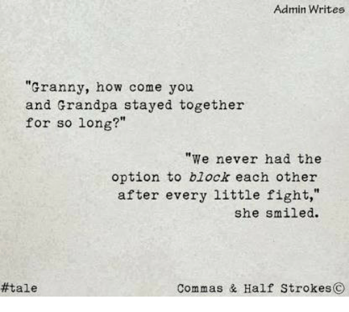 "Commas: Admin Writes  ""Granny, how come you  and Grandpa stayed together  for so long?""  ""e never had the  option to block each other  after every little fight,""  she smiled.  #tale  Commas & Half StrokesC"