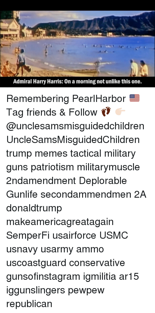 Friends, Guns, and Memes: Admiral Harry Harris: 0n a morning not unlike this one. Remembering PearlHarbor 🇺🇸 Tag friends & Follow 👣 👉🏻 @unclesamsmisguidedchildren UncleSamsMisguidedChildren trump memes tactical military guns patriotism militarymuscle 2ndamendment Deplorable Gunlife secondammendmen 2A donaldtrump makeamericagreatagain SemperFi usairforce USMC usnavy usarmy ammo uscoastguard conservative gunsofinstagram igmilitia ar15 iggunslingers pewpew republican
