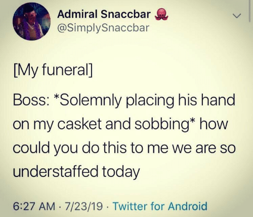 sobbing: Admiral Snaccbar  @SimplySnaccbar  [My funeral]  Boss: *Solemnly placing his hand  on my casket and sobbing* how  could you do this to me we are so  understaffed today  6:27 AM 7/23/19 Twitter for Android