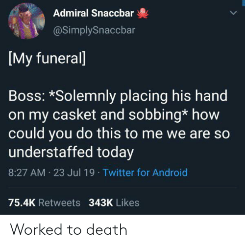 sobbing: Admiral Snaccbar  @SimplySnaccbar  [My funerall  Boss: *Solemnly placing his hand  on my casket and sobbing* how  could you do this to me we are so  understaffed today  8:27 AM 23 Jul 19 Twitter for Android  75.4K Retweets 343K Likes Worked to death