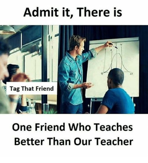 Memes, Teacher, and 🤖: Admit it, There is  Tag That Friend  One Friend Who Teaches  Better Than Our Teacher