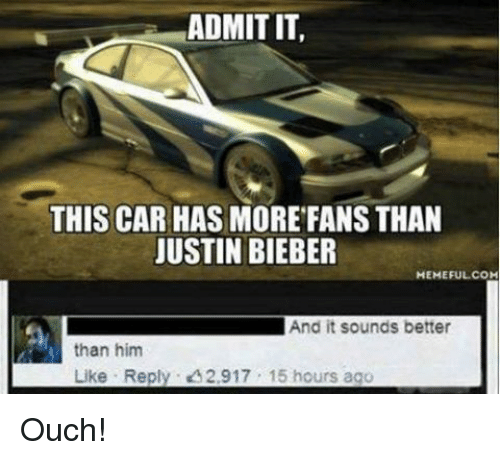 Bieber Memes: ADMIT IT,  THIS CAR HAS MORE FANS THAN  JUSTIN BIEBER  MEMEFUL COM  And it sounds better  than him  Like Reply. 2,917 15 hours ago Ouch!