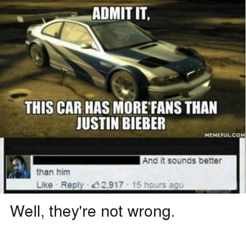 Bieber Memes: ADMIT IT,  THIS CAR HAS MORE FANS THAN  JUSTIN BIEBER  MEMEFUL COM  And it sounds better  than him  Like Reply. 2,917 15 hours ago Well, they're not wrong.