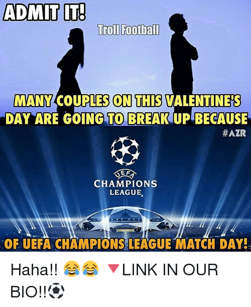 uefa champion league: ADMIT IT!  Trol Football  MANY  COUPLES CON THIS VALENTINES  DAY ARE GOING TO BREAKUPBECAUSE  HAZR  EF  CHAMPIONS  LEAGUE  OF UEFA CHAMPIONS LEAGUE MATCH DAY! Haha!! 😂😂 🔻LINK IN OUR BIO!!⚽️