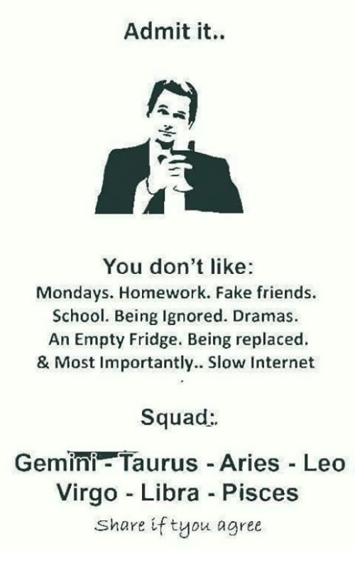 Sharee: Admit it.  You don't like  Mondays. Homework. Fake friends.  School. Being Ignored. Dramas.  An Empty Fridge. Being replaced.  & Most Importantly. Slow Internet  Squad:  Gemini- Taurus Aries Leo  Virgo - Libra Pisces  Share if tyou agree