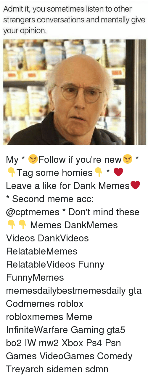 psn: Admit it, you sometimes listen to other  strangers conversations and mentally give  your opinion. My * 😏Follow if you're new😏 * 👇Tag some homies👇 * ❤Leave a like for Dank Memes❤ * Second meme acc: @cptmemes * Don't mind these 👇👇 Memes DankMemes Videos DankVideos RelatableMemes RelatableVideos Funny FunnyMemes memesdailybestmemesdaily gta Codmemes roblox robloxmemes Meme InfiniteWarfare Gaming gta5 bo2 IW mw2 Xbox Ps4 Psn Games VideoGames Comedy Treyarch sidemen sdmn