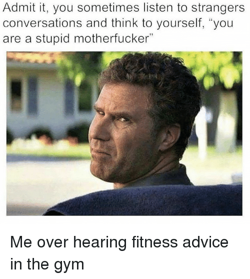 """Advice, Gym, and Fitness: Admit it, you sometimes listen to strangers  conversations and think to yourself, """"you  are a stupid motherfucker"""" Me over hearing fitness advice in the gym"""