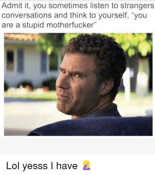 """Funny, Lol, and Think: Admit it, you sometimes listen to strangers  conversations and think to yourself, """"you  are a stupid motherfucker""""  794 Lol yesss I have 🤦🏼♀️"""