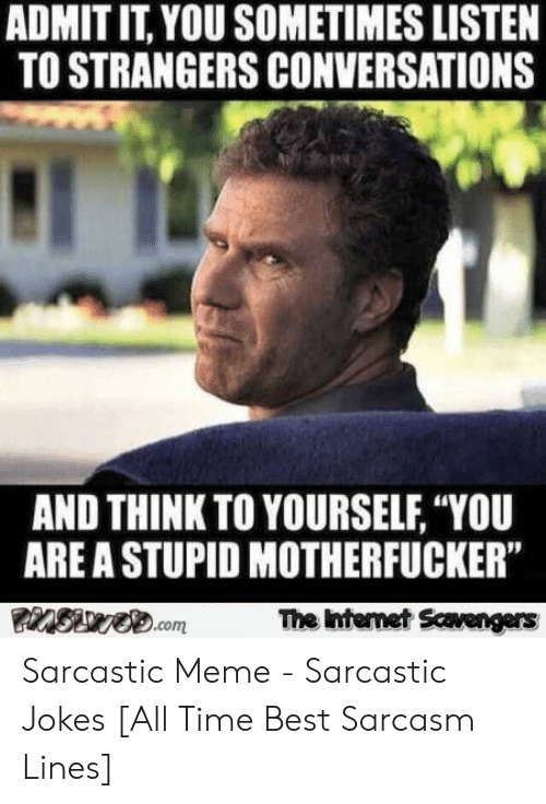 """Sarcastic Meme: ADMIT IT, YOU SOMETIMES LISTEN  TO STRANGERS CONVERSATIONS  AND THINK TO YOURSELF, """"YOU  ARE A STUPID MOTHERFUCKER""""  The ntemet Scavengers  15  .com Sarcastic Meme - Sarcastic Jokes [All Time Best Sarcasm Lines]"""