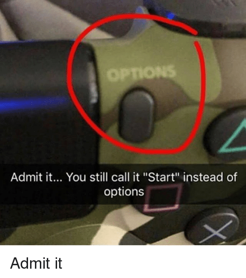 "Admittingly: Admit it... You still call it ""Start"" instead of  options Admit it"