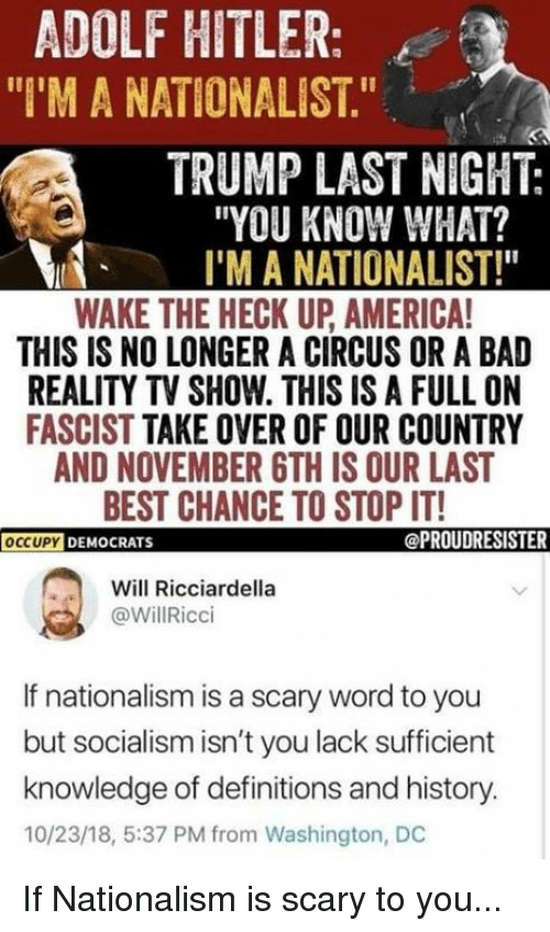 "America, Bad, and Best: ADOLF HITLER:  ""I'M A NATIONALIST.""  TRUMP LAST NIGHT:  ""YOU KNOW WHAT?  I'M A NATIONALIST!""  WAKE THE HECK UP AMERICA  THIS IS NO LONGER A CIRCUS OR A BAD  REALITY TV SHOW. THIS IS A FULL ON  FASCIST TAKE OVER OF OUR COUNTRY  AND NOVEMBER 6TH IS OUR LAST  BEST CHANCE TO STOP IT!  OCCUPYD  DEMOCRATS  @PROUDRESISTER  Will Ricciardella  @WillRicci  If nationalism is a scary word to you  but socialism isn't you lack sufficient  knowledge of definitions and history.  10/23/18, 5:37 PM from Washington, DC If Nationalism is scary to you..."