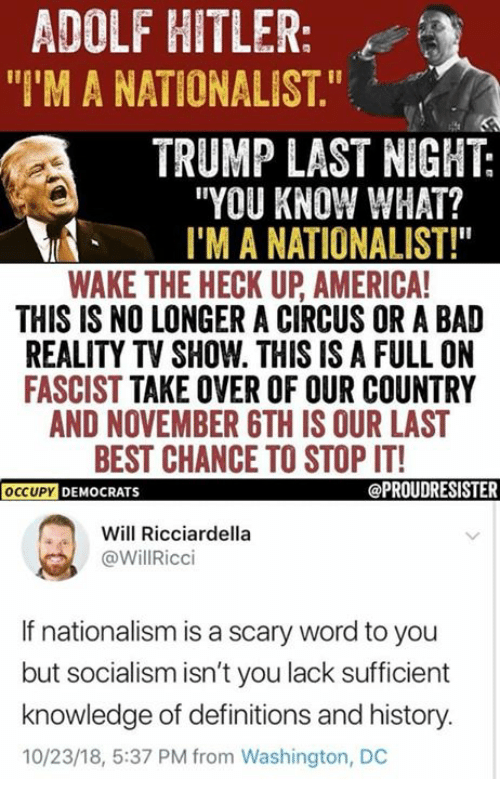 "Occupy Democrats: ADOLF HITLER:  ""I'M A NATIONALIST.""  TRUMP LAST NIGHT:  ""YOU KNOW WHAT?  I'M A NATIONALIST!""  WAKE THE HECK UP AMERICA  THIS IS NO LONGER A CIRCUS OR A BAD  REALITY TV SHOW. THIS IS A FULL ON  FASCIST TAKE OVER OF OUR COUNTRY  AND NOVEMBER GTH IS OUR LAST  BEST CHANCE TO STOP IT!  OCCUPY DEMOCRATS  Will Ricciardella  @WillRicci  If nationalism is a scary word to you  but socialism isn't you lack sufficient  knowledge of definitions and history.  10/23/18, 5:37 PM from Washington, DC"