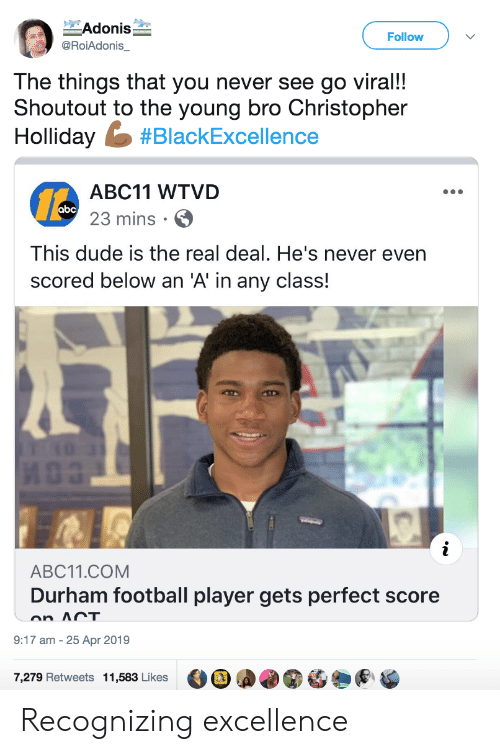 The Young: Adonis  Follow  @RoiAdonis_  The things that you never see go viral!!  Shoutout to the young bro Christopher  Holliday #BlackExcellence  ABC11 WTVD  abc 23 mins  This dude is the real deal. He's never even  scored below an 'A' in any class!  i  ABC11.COM  Durham football player gets perfect score  on ACT  9:17 am 25 Apr 2019  7,279 Retweets 11,583 Likes Recognizing excellence