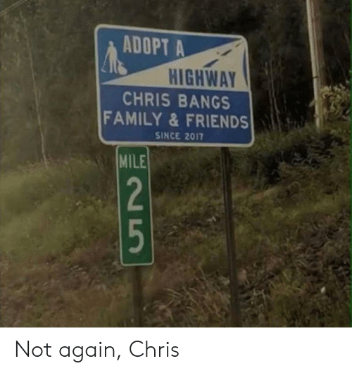 bangs: ADOPT A  HIGHWAY  CHRIS BANGS  FAMILY&FRIENDS  SINCE 2017  N5 Not again, Chris