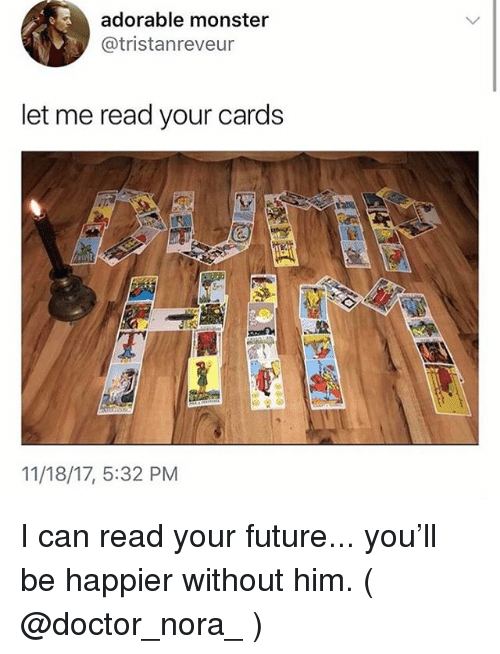 Your Cards: adorable monster  @tristanreveur  let me read your cards  11/18/17, 5:32 PM I can read your future... you'll be happier without him. ( @doctor_nora_ )