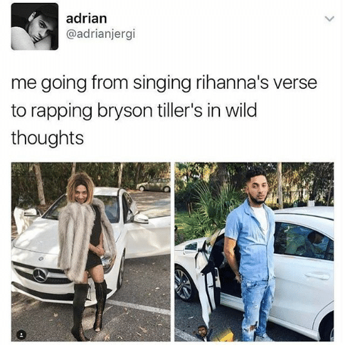 Bryson: adrian  @adrianjergi  me going from singing rihanna's verse  to rapping bryson tiller's in wild  thoughts