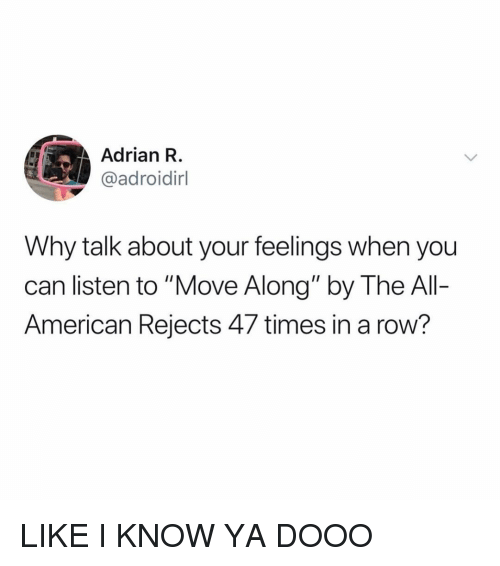 """American, Girl Memes, and Can: Adrian R  @adroidirl  Why talk about your feelings when you  can listen to """"Move Along"""" by The Al-  American Rejects 47 times in a row? LIKE I KNOW YA DOOO"""