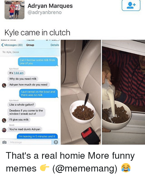 Dumb, Funny, and Homie: Adryan Marques  @adryanbreno  Kyle came in clutch  Messages (30)  Group  Details  To: Kyle, Derek  Can I borrow some milk from  one of you  kyle Rebeli  It's 1:44 am  Why do you need milk  Adryan how much do you need  I put cereal on the bowl and  there was no milk  Kyle Rebel  Like a whole gallon?  Deadass if you come to the  window 1 sneak out of  I'll give you milk  Derek  You're mad dumb Adryan  I'm leaving in 5 minutes and it  Message That's a real homie More funny memes 👉 (@mememang) 😂