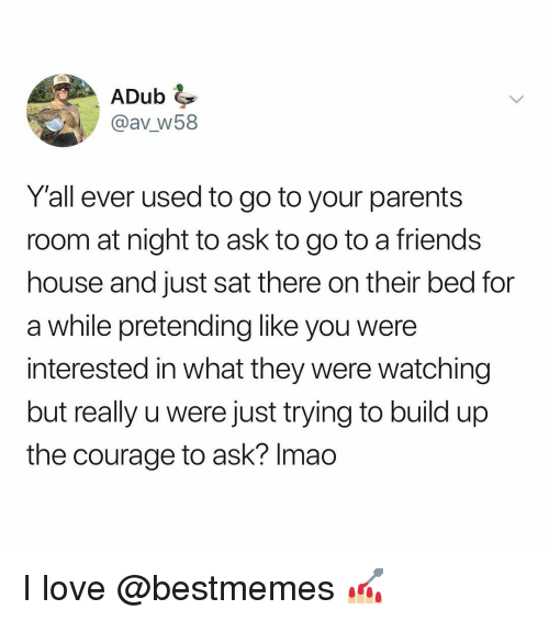 Friends, Love, and Memes: ADub  @av w58  Yall ever used to go to your parents  room at night to ask to go to a friends  house and just sat there on their bed for  a while pretending like you were  interested in what they were watching  but really u were just trying to build up  the courage to ask? Imao I love @bestmemes 💅🏼