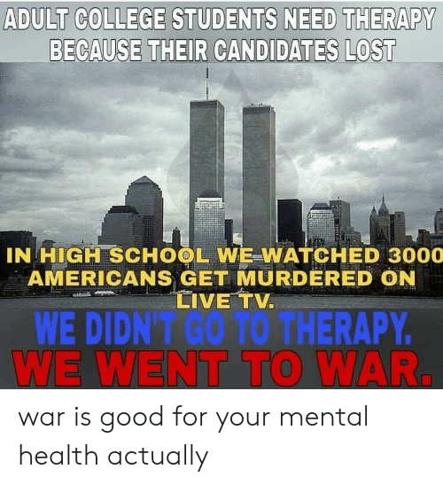 College, School, and Lost: ADULT COLLEGE STUDENTS NEED THERAPY  BECAUSE THEIR CANDIDATES LOST  IN HIGH SCHOOL WE WATCHED 3000  AMERICANS GET MURDERED ON  LIVE TV  WE DIDN'T GO TO THERAPY  WE WENT TO WAR. war is good for your mental health actually