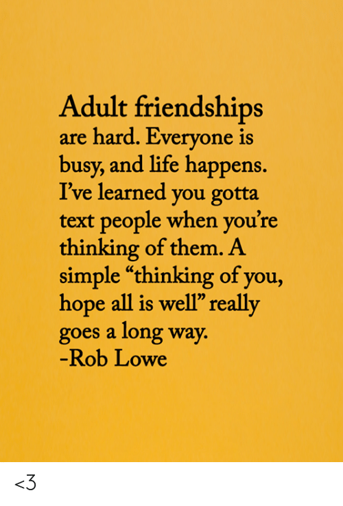"Youre Thinking: Adult friendships  are hard. Everyone is  busy, and life happens.  I've learned you gotta  text people when you're  thinking of them. A  simple ""thinking of you,  hope all is well"" really  goes a long way.  -Rob Lowe <3"