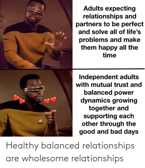 growing: Adults expecting  relationships and  partners to be perfect  and solve all of life's  problems and make  them happy all the  time  Independent adults  with mutual trust and  balanced power  dynamics growing  together and  supporting each  other through the  good and bad days Healthy balanced relationships are wholesome relationships