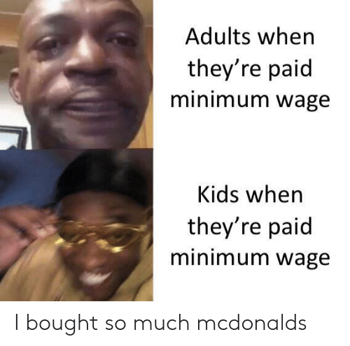 McDonalds: Adults when  they're paid  minimum wage  Kids when  they're paid  minimum wage I bought so much mcdonalds