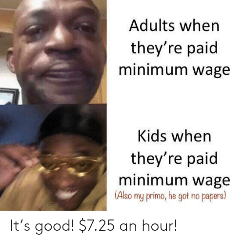 Good, Kids, and Minimum Wage: Adults when  they're paid  minimum wage  Kids when  they're paid  minimum wage  (Also  my primo, he got no papers) It's good! $7.25 an hour!
