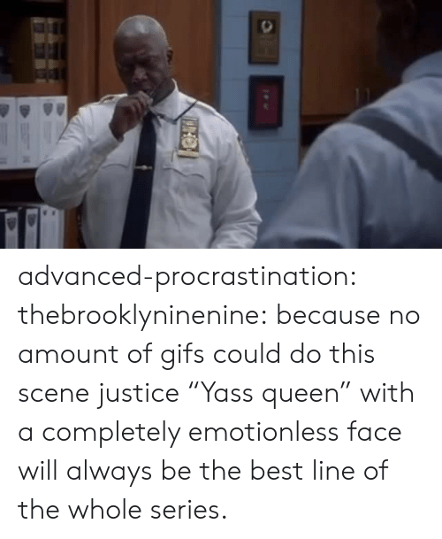 "Procrastination: advanced-procrastination: thebrooklyninenine: because no amount of gifs could do this scene justice  ""Yass queen"" with a completely emotionless face will always be the best line of the whole series."