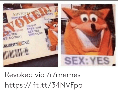 no way: ADVENT S  DEPAK o  VOKED  HT: 5-01  EYES: BRN  SEX:YES  END: NONE  RES: 25-01  AOR: YES  ST: NO WAY!  AUGHTY DOG  SEX:YES  66 6009 Revoked via /r/memes https://ift.tt/34NVFpa