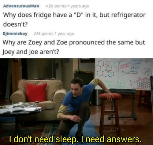 """Refrigerator, Sleep, and Answers: AdventurousMan  4.6k points 4 years ago  Why does fridge have a """"D"""" in it, but refrigerator  doesn't?  Djimmieboy  248 points 1 year ago  Why are Zoey and Zoe pronounced the same but  Joey and Joe aren't?  CTV  I don't need sleep. I need answers."""