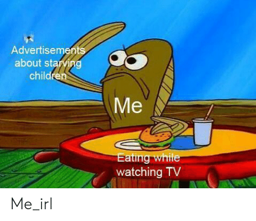 Starving Children: Advertisements  about starving  children  Me  Eating while  watching TV Me_irl