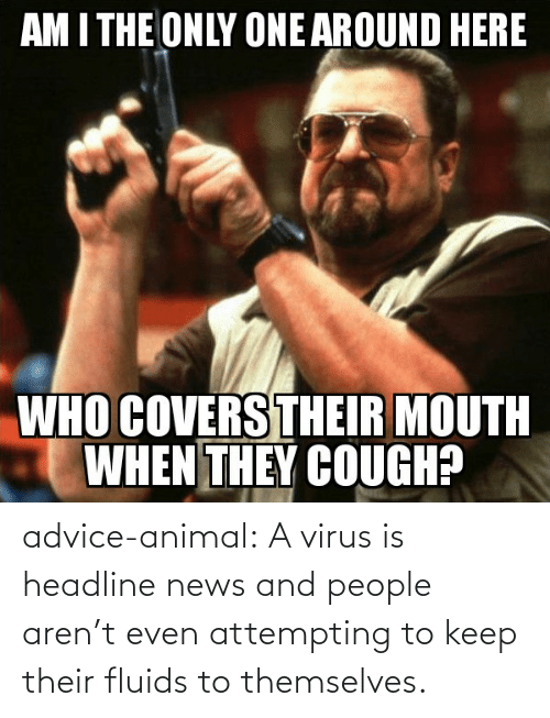 Arent: advice-animal:  A virus is headline news and people aren't even attempting to keep their fluids to themselves.