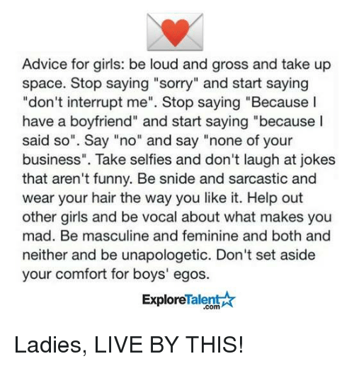 "Advice, Comfortable, and Memes: Advice for girls: be loud and gross and take up  space. Stop saying ""sorry"" and start saying  ""don't interrupt me"". Stop saying ""Because I  have a boyfriend"" and start saying ""because I  said so"". Say ""no"" and say ""none of your  business"". Take selfies and don't laugh at jokes  that aren't funny. Be snide and sarcastic and  wear your hair the way you like it. Help out  other girls and be vocal about what makes you  mad. Be masculine and feminine and both and  neither and be unapologetic. Don't set aside  your comfort for boys' egos.  Explore  lalen  .com Ladies, LIVE BY THIS!"