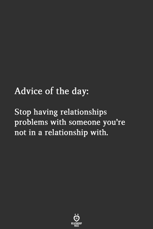 Advice, Relationships, and In a Relationship: Advice of the day:  Stop having relationships  problems with someone you're  not in a relationship with.