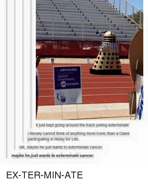 relay: advocate  cancer  treatment  all people  it just kept going around the track yelling exterminate  l literally cannot think of anything more ironic than a Dalek  participating in Relay for Life.  idk, maybe he just wants to exterminate cancer  maybe he just wants to exterminate cancer. EX-TER-MIN-ATE