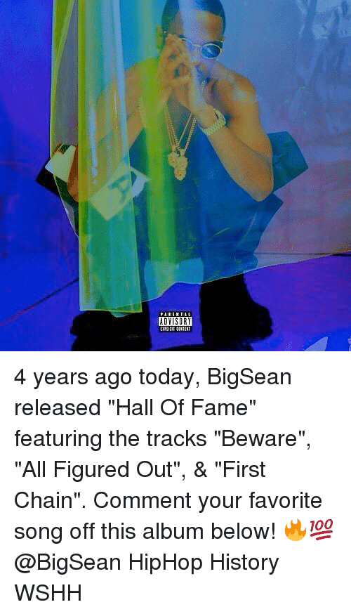 """halle: ADYISORY 4 years ago today, BigSean released """"Hall Of Fame"""" featuring the tracks """"Beware"""", """"All Figured Out"""", & """"First Chain"""". Comment your favorite song off this album below! 🔥💯 @BigSean HipHop History WSHH"""
