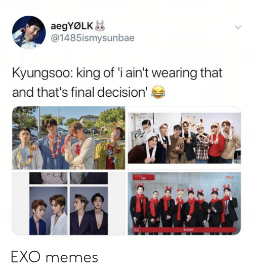 Memes, Exo, and King: aegYØLK  @1485ismysunbae  Kyungsoo: king of 'i ain't wearing that  and that's final decision'  YOU EXO memes