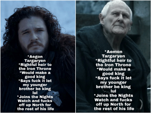 Game of Thrones, Life, and Fuck: *Aemon  Targaryen  *Rightful heir to  the Iron Throne  *Would make a  Aegon  Targaryen  Rightful heir to  the Iron Throne  *Would make a  good king  *Says fuck it let  my younger  brother be king  lul  *Joins the Nights  Watch and fucks  off up North for  the rest of his life  good king  *Says fuck it let  my younger  brother be king  lul  *Joins the Nights  Watch and fucks  off up North for  the rest of his life