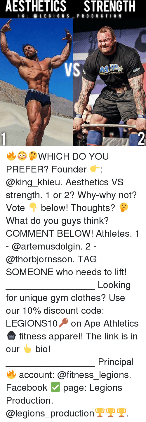 Athletics: AESTHETICS STRENGTH  I G@ L E G I O N S P R O D U CT I0 N  dlo 🔥😳🤔WHICH DO YOU PREFER? Founder 👉: @king_khieu. Aesthetics VS strength. 1 or 2? Why-why not? Vote 👇 below! Thoughts? 🤔 What do you guys think? COMMENT BELOW! Athletes. 1 - @artemusdolgin. 2 - @thorbjornsson. TAG SOMEONE who needs to lift! _________________ Looking for unique gym clothes? Use our 10% discount code: LEGIONS10🔑 on Ape Athletics 🦍 fitness apparel! The link is in our 👆 bio! _________________ Principal 🔥 account: @fitness_legions. Facebook ✅ page: Legions Production. @legions_production🏆🏆🏆.