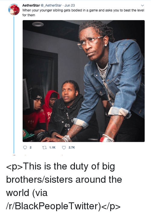 Bodied: AetherStar_AetherStar Jun 23  When your younger sibling gets bodied in a game and asks you to beat the level  for them  R/  ITS <p>This is the duty of big brothers/sisters around the world (via /r/BlackPeopleTwitter)</p>