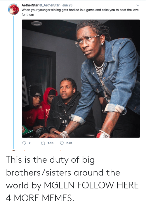 Bodied: AetherStar_AetherStar Jun 23  When your younger sibling gets bodied in a game and asks you to beat the level  for them  R/  ITS This is the duty of big brothers/sisters around the world by MGLLN FOLLOW HERE 4 MORE MEMES.