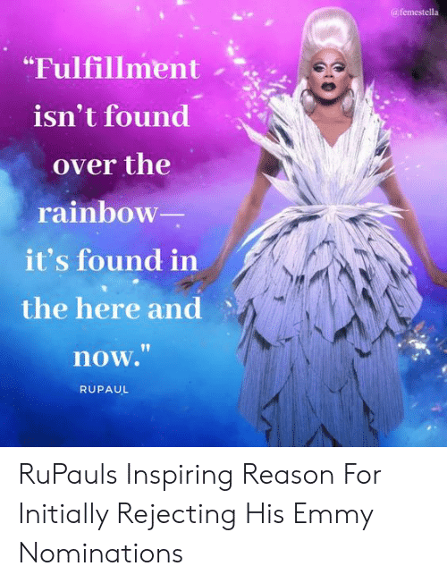 "Target, Http, and Rainbow: afemestella  ""Fulfillment  isn't found  over the  rainbow  it's found in  the here and  now.""  RUPAUL RuPauls Inspiring Reason For Initially Rejecting His Emmy Nominations"
